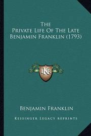 The Private Life of the Late Benjamin Franklin (1793) the Private Life of the Late Benjamin Franklin (1793) by Benjamin Franklin