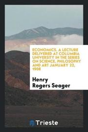Economics. a Lecture Delivered at Columbia University in the Series on Science, Philosophy and Art January 22, 1908 by Henry Rogers Seager