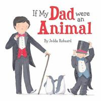 If My Dad Were an Animal by Jedda Robaard