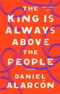 The King Is Always Above the People by Daniel Alarcon
