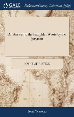 An Answer to the Pamphlet Wrote by the Juryman by Lover of Justice