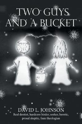 Two Guys and a Bucket by David L. Johnson