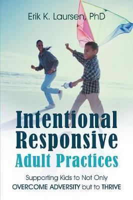 Intentional Responsive Adult Practices by Erik K Laursen