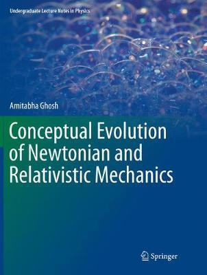 Conceptual Evolution of Newtonian and Relativistic Mechanics by Amitabha Ghosh