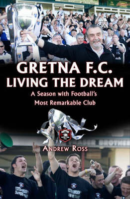 Gretna FC: Living the Dream: A Season with Football's Most Remarkable Club by Andrew Ross