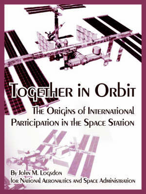 Together in Orbit: The Origins of International Participation in the Space Station by John, M. Logsdon image