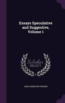 Essays Speculative and Suggestive, Volume 1 by John Addington Symonds image