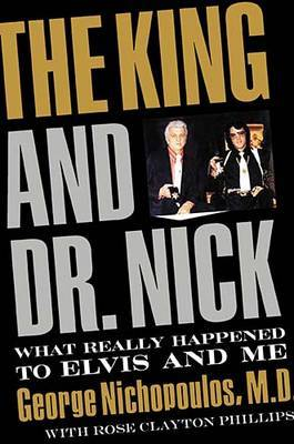 The King and Dr. Nick: What Really Happened to Elvis and Me by George Nichopoulos image