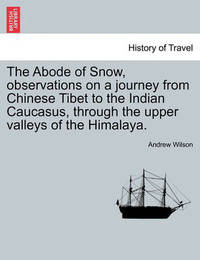 The Abode of Snow, Observations on a Journey from Chinese Tibet to the Indian Caucasus, Through the Upper Valleys of the Himalaya. by Andrew Wilson
