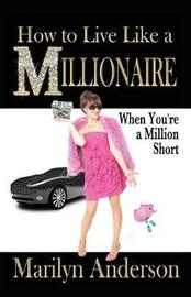 How to Live Like a Millionaire When You're a Million Short by Marilyn Anderson image