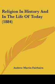 Religion in History and in the Life of Today (1884) by Andrew Martin Fairbairn