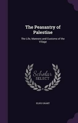 The Peasantry of Palestine by Elihu Grant