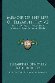 Memoir of the Life of Elizabeth Fry V2: With Extracts from Her Journal and Letters (1848) by Elizabeth Gurney Fry