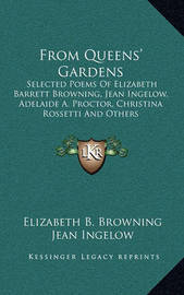 From Queens' Gardens: Selected Poems of Elizabeth Barrett Browning, Jean Ingelow, Adelaide A. Proctor, Christina Rossetti and Others by Elizabeth B. Browning