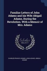 Familiar Letters of John Adams and His Wife Abigail Adams, During the Revolution. with a Memoir of Mrs. Adams by Charles Francis Adams