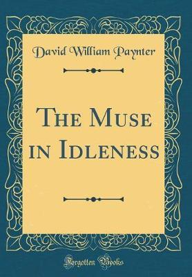 The Muse in Idleness (Classic Reprint) by David William Paynter