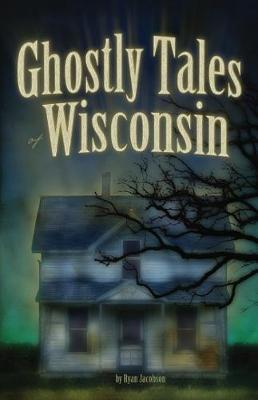 Ghostly Tales of Wisconsin by Ryan Jacobson