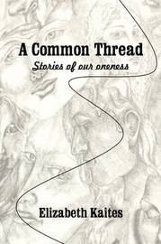 A Common Thread: Stories of Our Oneness by P Kaites Elizabeth P Kaites