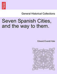Seven Spanish Cities, and the Way to Them. by Edward Everett Hale