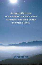 A Contribution to the Medical Statistics of Life Assurance, with Hints on the Selection of Lives by John Mann image