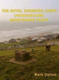 The Royal Observer Corps Underground Monitoring Posts by Mark Dalton