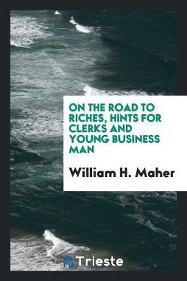 On the Road to Riches, Hints for Clerks and Young Business Man by William H Maher