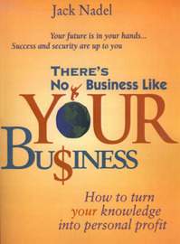 There's No Business Like Your Bu$iness: How to Turn You Knowledge Into Personal Profit by Jack Nadel image