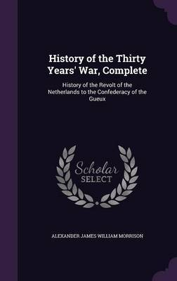 History of the Thirty Years' War, Complete by Alexander James William Morrison image