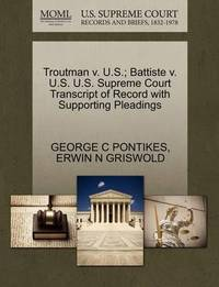 Troutman V. U.S.; Battiste V. U.S. U.S. Supreme Court Transcript of Record with Supporting Pleadings by George C Pontikes