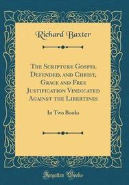 The Scripture Gospel Defended, and Christ, Grace and Free Justification Vindicated Against the Libertines by Richard Baxter