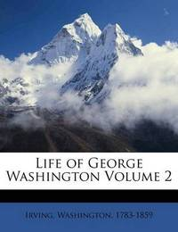 Life of George Washington Volume 2 by Irving Washington