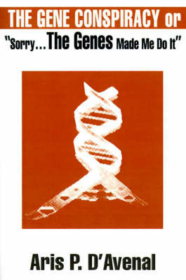 "The Gene Conspiracy: Or ""Sorry...the Genes Made Me Do It"" by Aris P. D'Avenal"
