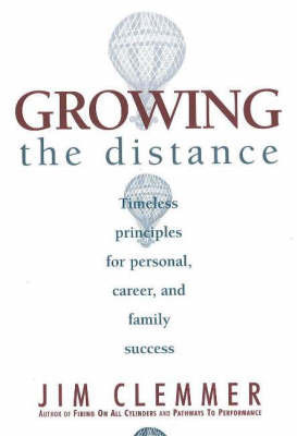 Growing the Distance: Timeless Principles for Personal, Career and Family Success by Jim Clemmer