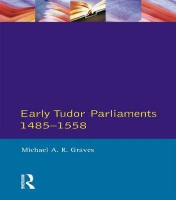 Early Tudor Parliaments 1485-1558 by Michael A.R. Graves