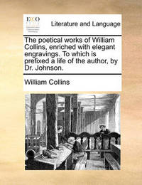 The Poetical Works of William Collins, Enriched with Elegant Engravings. to Which Is Prefixed a Life of the Author, by Dr. Johnson. by William Collins