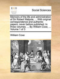 Memoirs of the Life and Administration of Sir Robert Walpole, ... with Original Correspondence and Authentic Papers, Never Before Published. in Three Volumes. ... by William Coxe, ... Volume 1 of 3 by William Coxe