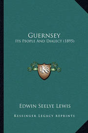 Guernsey: Its People and Dialect (1895) by Edwin Seelye Lewis