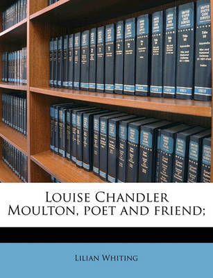 Louise Chandler Moulton, Poet and Friend; by Lilian Whiting