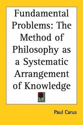 Fundamental Problems: The Method of Philosophy as a Systematic Arrangement of Knowledge by Paul Carus