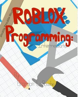 Intermediate ROBLOX Programming by Brandon J Larouche