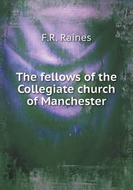 The Fellows of the Collegiate Church of Manchester by F R Raines
