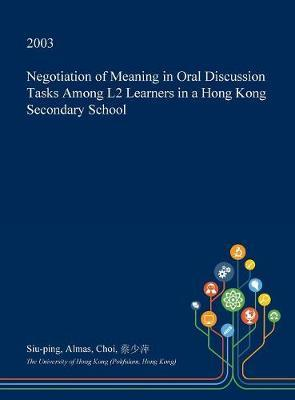 Negotiation of Meaning in Oral Discussion Tasks Among L2 Learners in a Hong Kong Secondary School by Siu-Ping Almas Choi