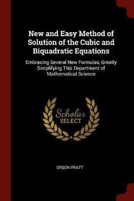 New and Easy Method of Solution of the Cubic and Biquadratic Equations by Orson Pratt