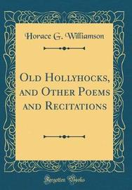 Old Hollyhocks, and Other Poems and Recitations (Classic Reprint) by Horace G Williamson image