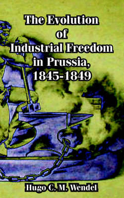 The Evolution of Industrial Freedom in Prussia, 1845-1849 by Hugo C. M. Wendel image
