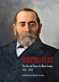 Wiremu Pere: The Life and Times of a Maori Leader, 1837-1915 by Joseph Te Kani Pere