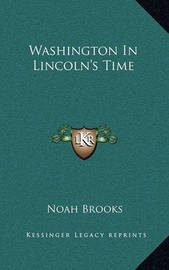 Washington in Lincoln's Time by Professor Noah Brooks