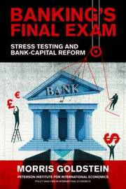 Banking's Final Exam - Stress Testing and Bank-Capital Reform by Morris Goldstein