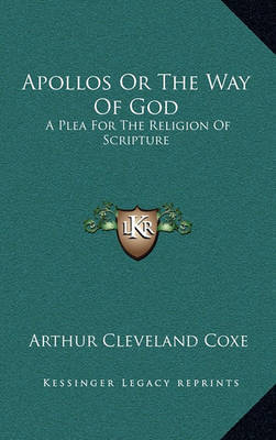 Apollos or the Way of God: A Plea for the Religion of Scripture by Arthur Cleveland Coxe