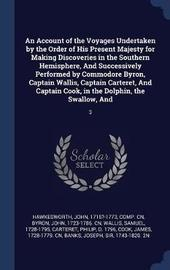 An Account of the Voyages Undertaken by the Order of His Present Majesty for Making Discoveries in the Southern Hemisphere, and Successively Performed by Commodore Byron, Captain Wallis, Captain Carteret, and Captain Cook, in the Dolphin, the Swallow, and by John Hawkesworth